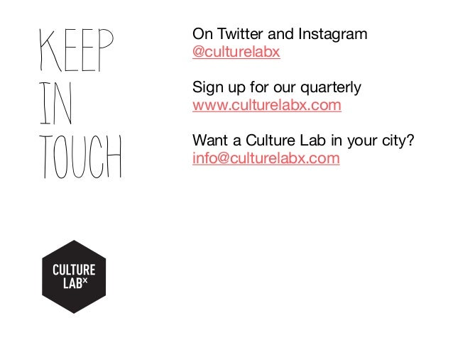 Keep in touch On Twitter and Instagram @culturelabx Sign up for our quarterly www.culturelabx.com Want a Culture Lab in yo...