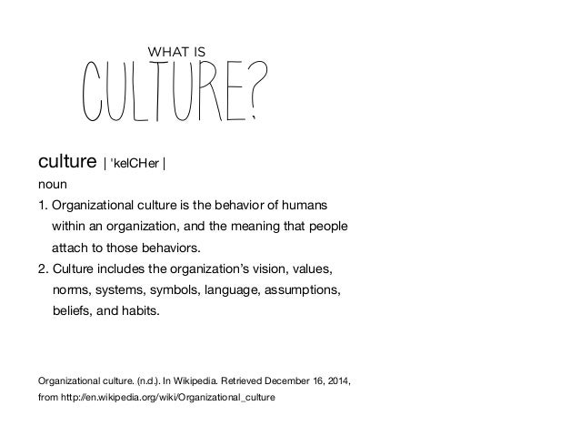 culture   'kelCHer   noun 1. Organizational culture is the behavior of humans within an organization, and the meaning that...