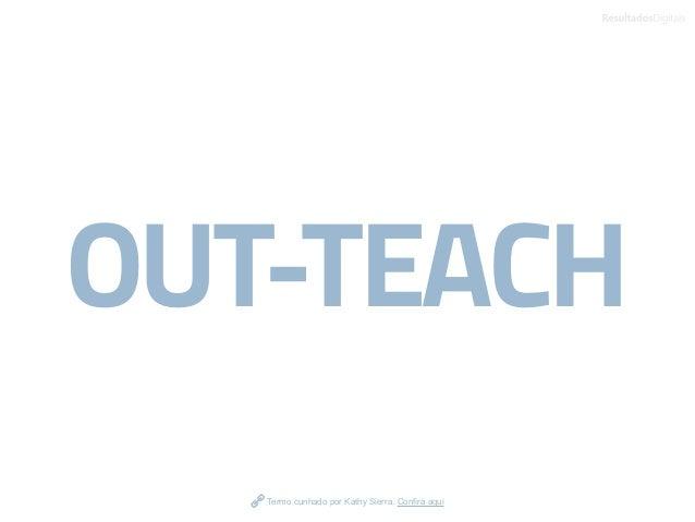 OUT-TEACH Termo cunhado por Kathy Sierra. Confira aqui