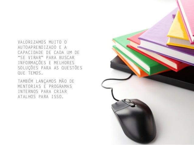 """VALORIZAMOS MUITO O AUTOAPRENDIZADO E A CAPACIDADE DE CADA UM DE """"SE VIRAR"""" PARA BUSCAR INFORMAÇÕES E MELHORES SOLUÇÕES PA..."""
