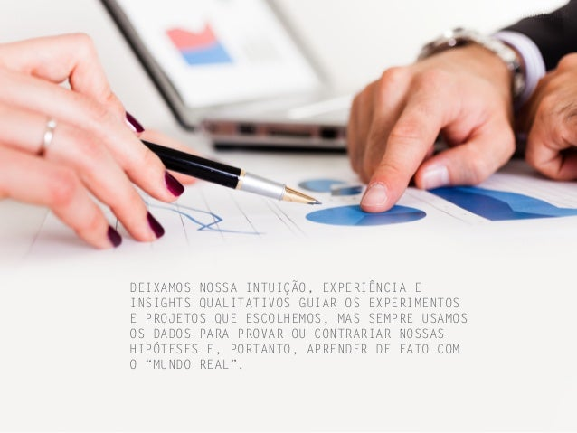 DEIXAMOS NOSSA INTUIÇÃO, EXPERIÊNCIA E INSIGHTS QUALITATIVOS GUIAR OS EXPERIMENTOS E PROJETOS QUE ESCOLHEMOS, MAS SEMPRE U...
