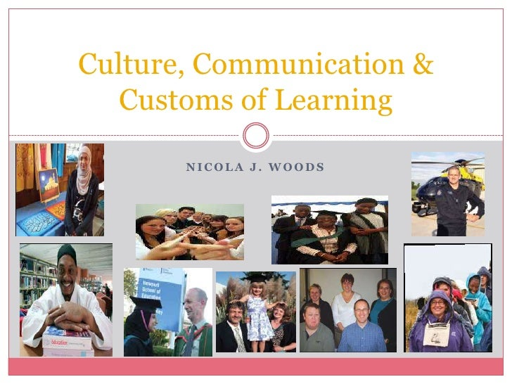 Nicola J. Woods<br />Culture, Communication & Customs of Learning<br />
