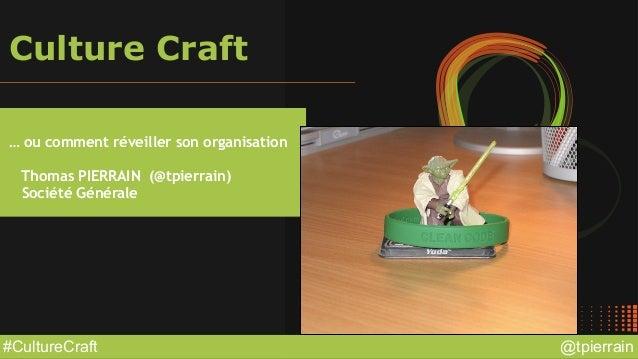 @tpierrain#CultureCraft Culture Craft … ou comment réveiller son organisation Thomas PIERRAIN (@tpierrain) Société Générale
