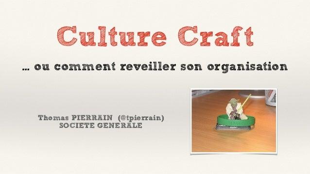Culture Craft Thomas PIERRAIN (@tpierrain) SOCIETE GENERALE … ou comment reveiller son organisation