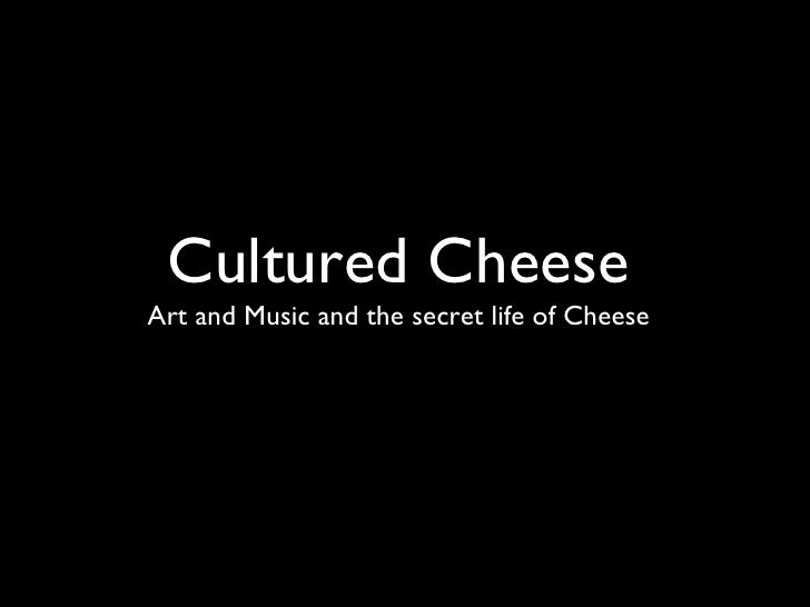 Cultured Cheese Art and Music and the secret life of Cheese