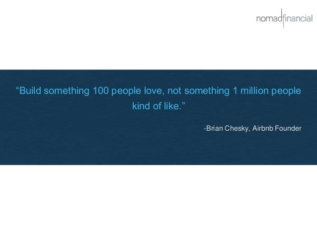 """""""Build something 100 people love, not something 1 million people kind of like."""" -Brian Chesky, Airbnb Founder"""