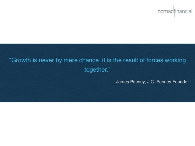 """""""Growth is never by mere chance; it is the result of forces working together."""" -James Penney, J.C. Penney Founder"""
