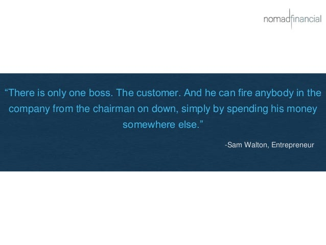 """There is only one boss. The customer. And he can fire anybody in the company from the chairman on down, simply by spendin..."