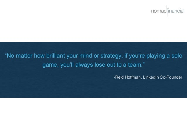 """""""No matter how brilliant your mind or strategy, if you're playing a solo game, you'll always lose out to a team."""" -Reid Ho..."""