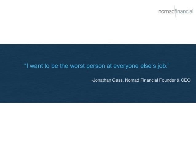 """""""I want to be the worst person at everyone else's job."""" -Jonathan Gass, Nomad Financial Founder & CEO"""