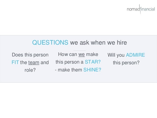 QUESTIONS we ask when we hire Does this person FIT the team and role? Will you ADMIRE this person? How can we make this pe...