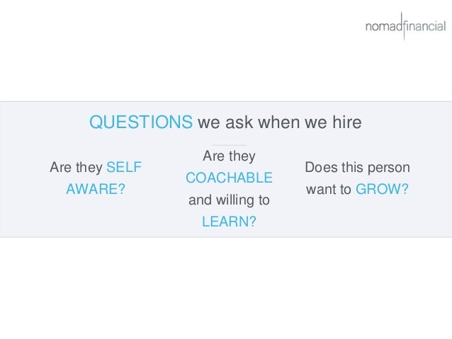 QUESTIONS we ask when we hire Are they SELF AWARE? Does this person want to GROW? Are they COACHABLE and willing to LEARN?
