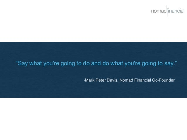 """""""Say what you're going to do and do what you're going to say."""" -Mark Peter Davis, Nomad Financial Co-Founder"""