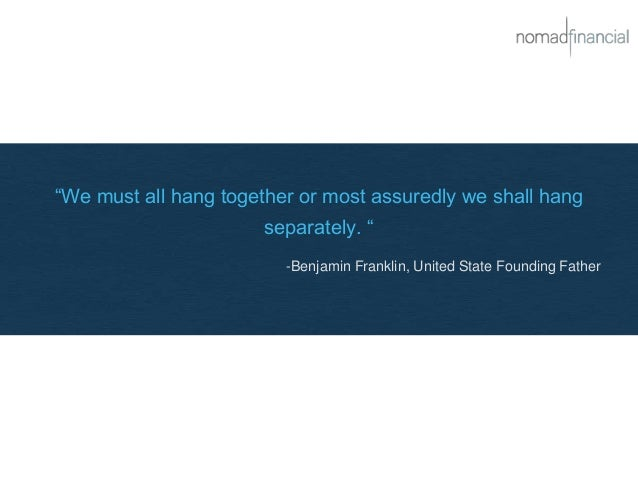 """""""We must all hang together or most assuredly we shall hang separately. """" -Benjamin Franklin, United State Founding Father"""