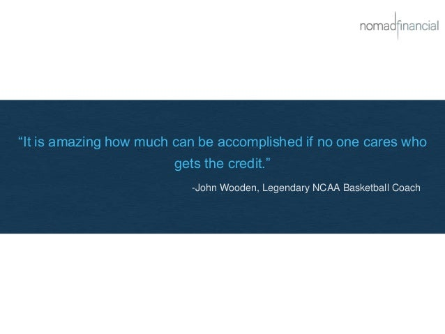 """It is amazing how much can be accomplished if no one cares who gets the credit."" -John Wooden, Legendary NCAA Basketball ..."