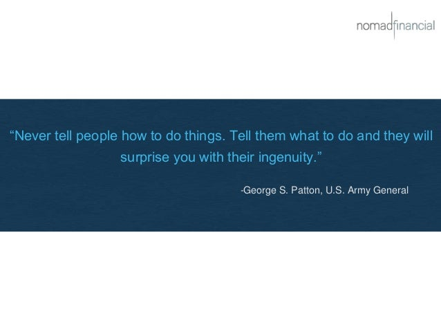 """""""Never tell people how to do things. Tell them what to do and they will surprise you with their ingenuity."""" -George S. Pat..."""