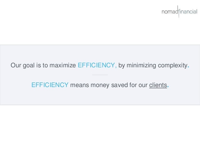 Our goal is to maximize EFFICIENCY, by minimizing complexity. EFFICIENCY means money saved for our clients.