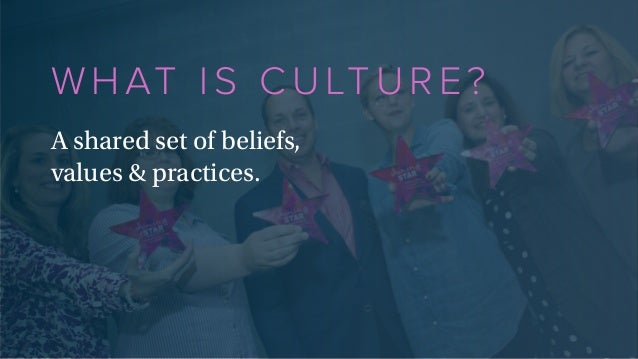 WHAT IS CULTURE? A shared set of beliefs, values & practices.