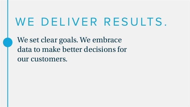 WE DELIVER RESULTS. We set clear goals. We embrace data to make better decisions for our customers.