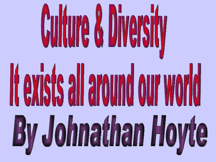 Culture & Diversity  It exists all around our world By Johnathan Hoyte