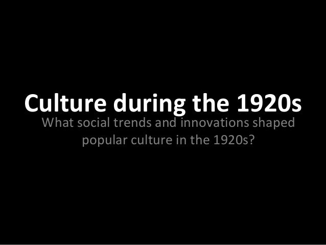 Culture during the 1920s What social trends and innovations shaped popular culture in the 1920s?
