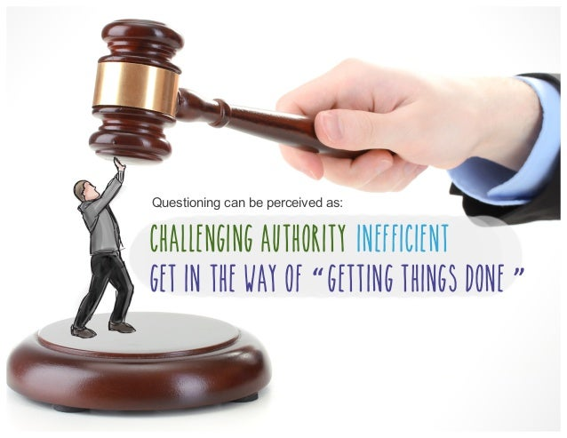 """Questioning can be perceived as: Challenging Authority Inefficient Get in the way of """",getting things done """","""