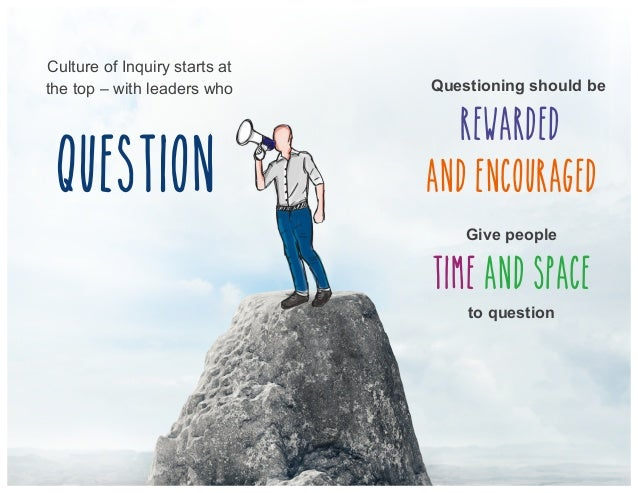 Culture of Inquiry starts at the top – with leaders who question Questioning should be rewarded and encouraged Give people...