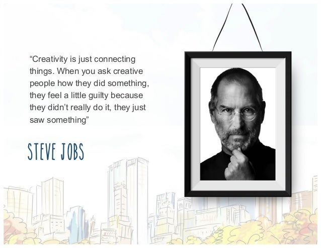 """Creativity is just connecting things. When you ask creative people how they did something, they feel a little guilty beca..."