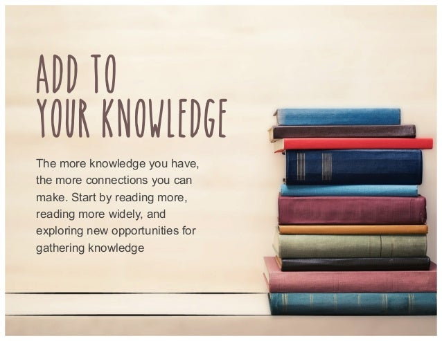 Add to your knowledge The more knowledge you have, the more connections you can make. Start by reading more, reading more ...