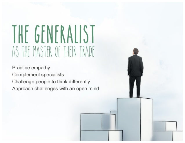 the generalist As the master of their trade Practice empathy Complement specialists Challenge people to think differently ...