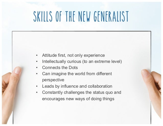 Skills of the new generalist • Attitude first, not only experience • Intellectually curious (to an extreme level) • Con...