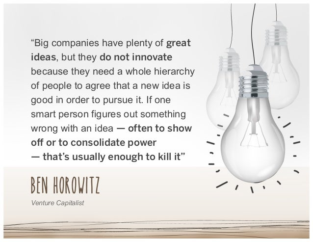 "Ben Horowitz ""Big companies have plenty of great ideas, but they do not innovate because they need a whole hierarchy of pe..."
