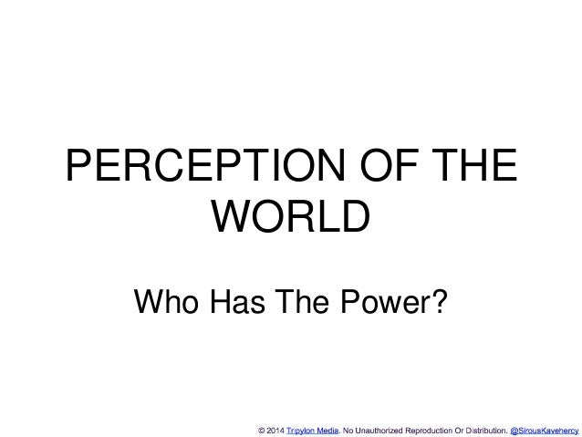 http://www.tripylonmedia.com PERCEPTION OF THE WORLD Who Has The Power?