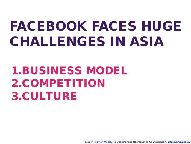 http://www.tripylonmedia.com FACEBOOK FACES HUGE CHALLENGES IN ASIA 1.BUSINESS MODEL 2.COMPETITION 3.CULTURE