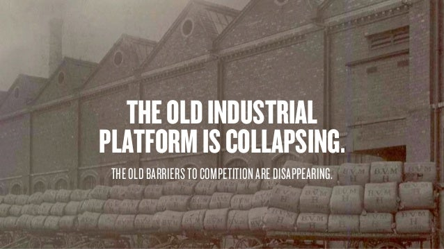 THEOLDINDUSTRIAL PLATFORMISCOLLAPSING. THE OLD BARRIERS TO COMPETITION ARE DISAPPEARING.