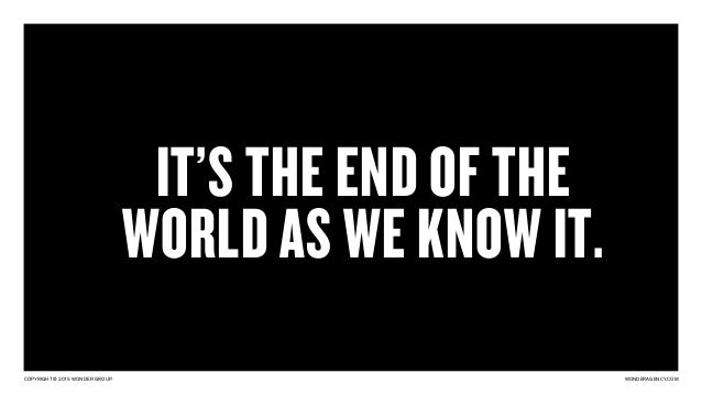 COPYRIGHT © 2015 WONDER GROUP. WONDERAGENCY.COM IT'S THE END OF THE WORLD AS WE KNOW IT.