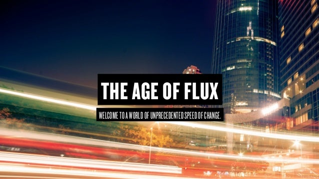 Copyright © 2015 Wonder Group. wonderagency.com WELCOMETOAWORLDOFUNPRECEDENTEDSPEEDOFCHANGE. THE AGE OF FLUX