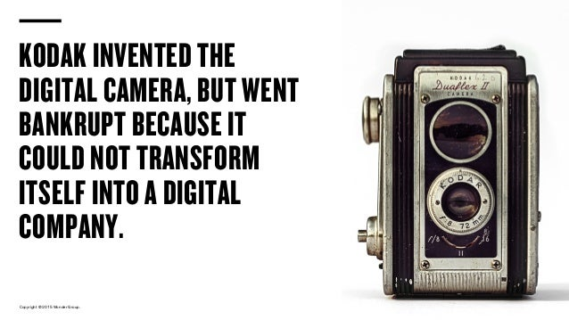 Copyright © 2015 Wonder Group. wonderagency.com KODAK INVENTED THE DIGITAL CAMERA, BUT WENT BANKRUPT BECAUSE IT COULD NOT ...