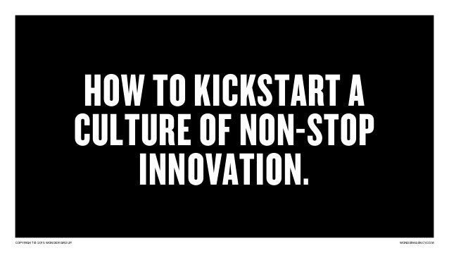 COPYRIGHT © 2015 WONDER GROUP. WONDERAGENCY.COM HOW TO KICKSTART A CULTURE OF NON-STOP INNOVATION.
