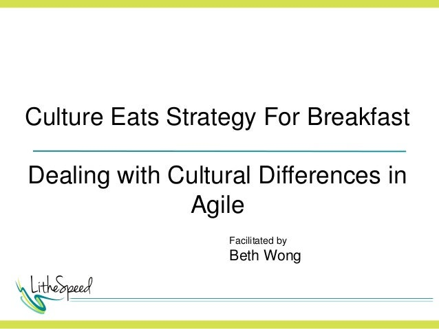 Culture Eats Strategy For Breakfast Dealing with Cultural Differences in Agile Facilitated by Beth Wong
