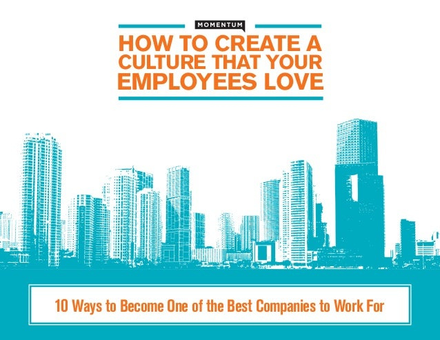 HOW TO CREATE A CULTURE THAT YOUR  EMPLOYEES LOVE  10 Ways to Become One of the Best Companies to Work For