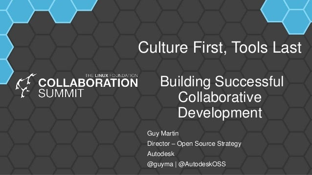 Culture First, Tools Last Building Successful Collaborative Development Guy Martin Director – Open Source Strategy Autodes...