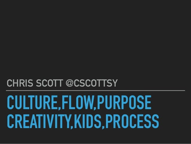 CULTURE,FLOW,PURPOSE CREATIVITY,KIDS,PROCESS CHRIS SCOTT @CSCOTTSY