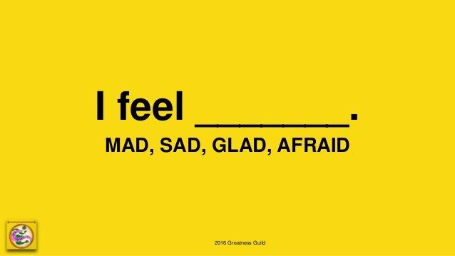 2016 Greatness Guild I feel _______. MAD, SAD, GLAD, AFRAID