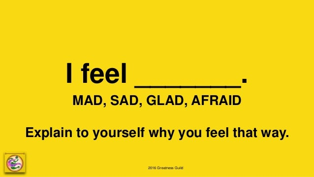 2016 Greatness Guild I feel _______. MAD, SAD, GLAD, AFRAID Explain to yourself why you feel that way.