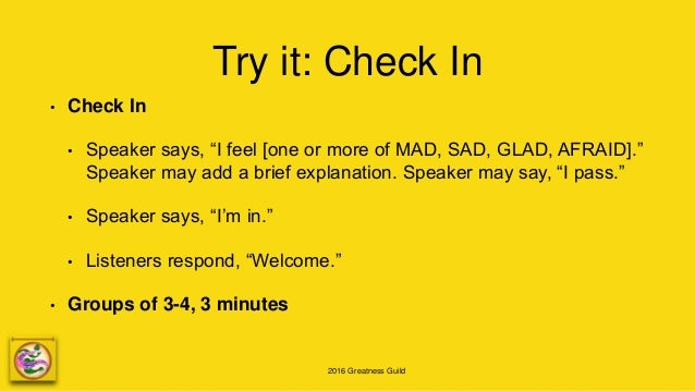 """2016 Greatness Guild Try it: Check In • Check In • Speaker says, """"I feel [one or more of MAD, SAD, GLAD, AFRAID]."""" Speaker..."""