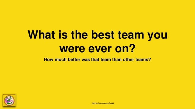2016 Greatness Guild What is the best team you were ever on? How much better was that team than other teams?