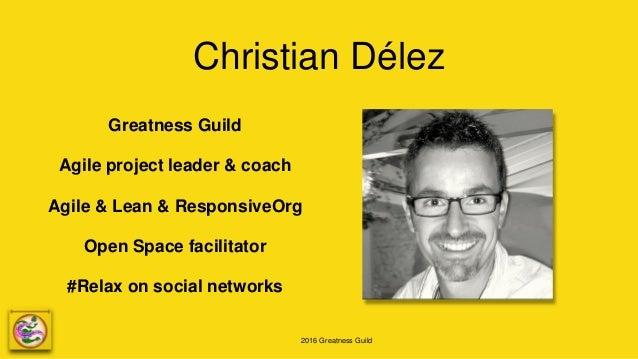 2016 Greatness Guild Christian Délez Greatness Guild Agile project leader & coach Agile & Lean & ResponsiveOrg Open Space ...