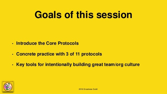 2016 Greatness Guild Goals of this session • Introduce the Core Protocols • Concrete practice with 3 of 11 protocols • Key...