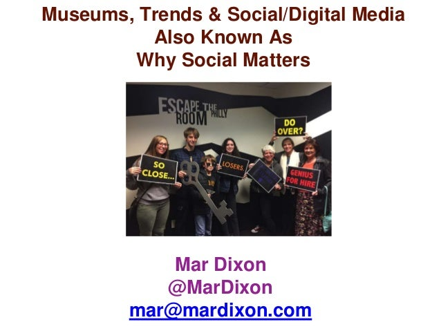 Mar Dixon @MarDixon mar@mardixon.com Museums, Trends & Social/Digital Media Also Known As Why Social Matters